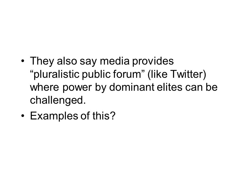 They also say media provides pluralistic public forum (like Twitter) where power by dominant elites can be challenged.