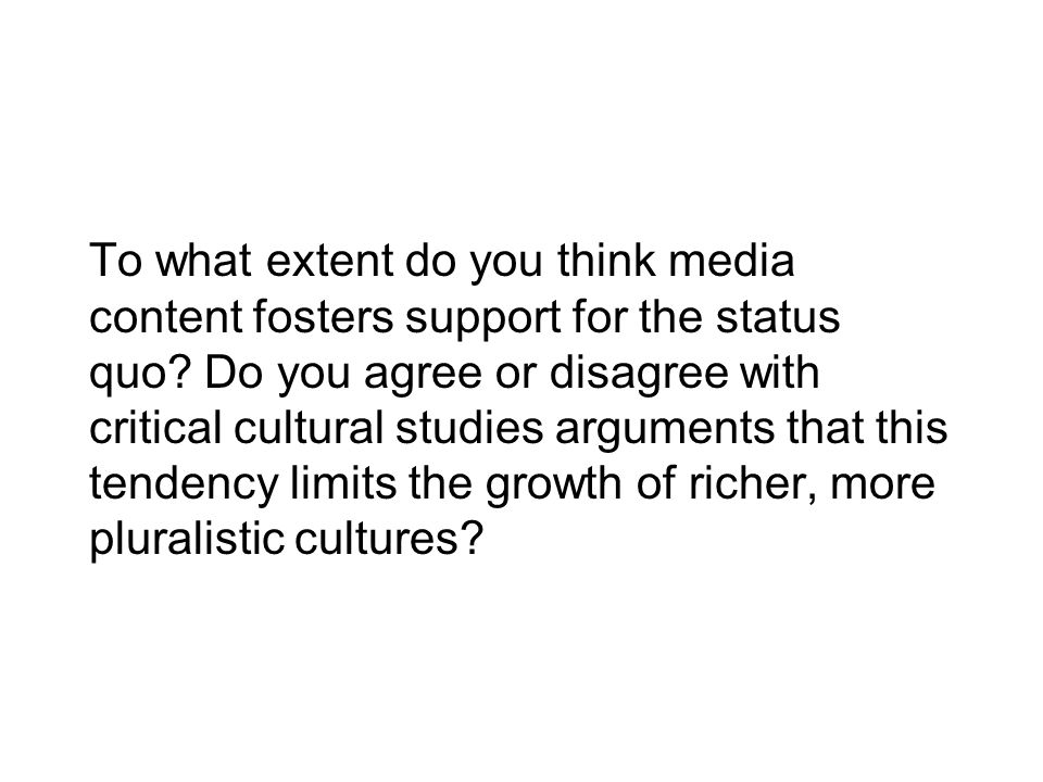 To what extent do you think media content fosters support for the status quo.