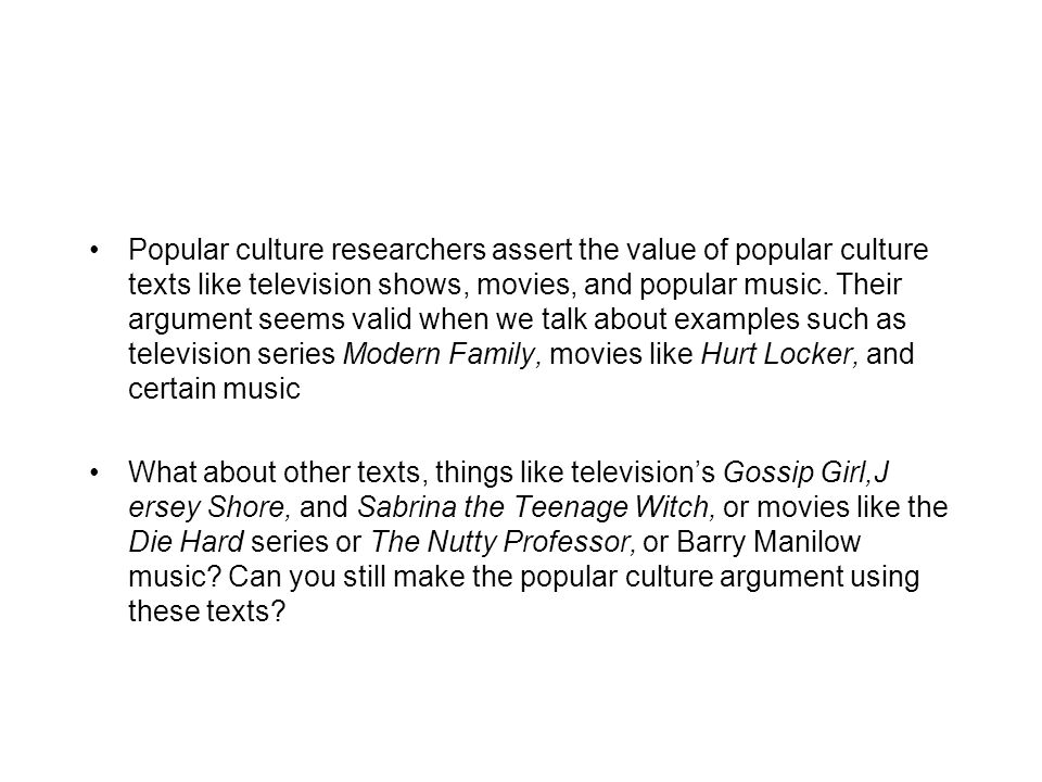 Popular culture researchers assert the value of popular culture texts like television shows, movies, and popular music. Their argument seems valid when we talk about examples such as television series Modern Family, movies like Hurt Locker, and certain music