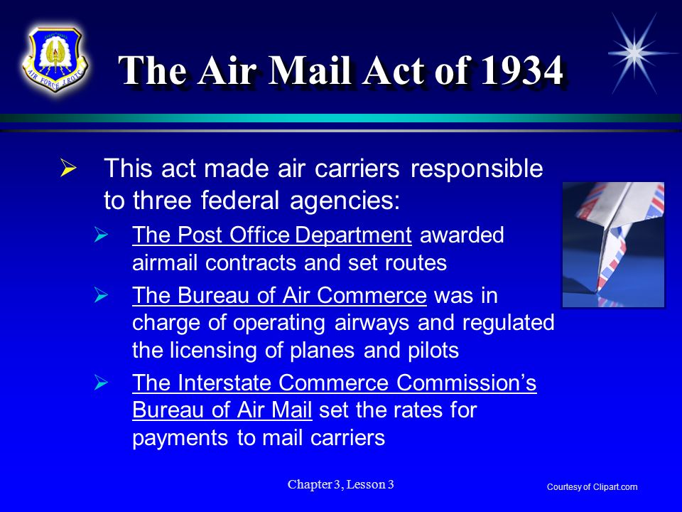 The Air Mail Act of 1934 This act made air carriers responsible to three federal agencies: