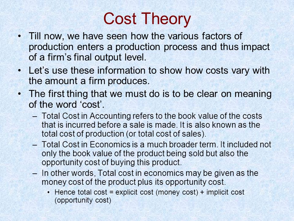 Cost Theory Till now, we have seen how the various factors of production enters a production process and thus impact of a firm's final output level.