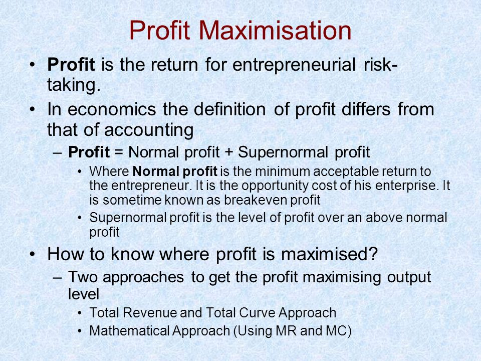 Profit Maximisation Profit is the return for entrepreneurial risk-taking. In economics the definition of profit differs from that of accounting.