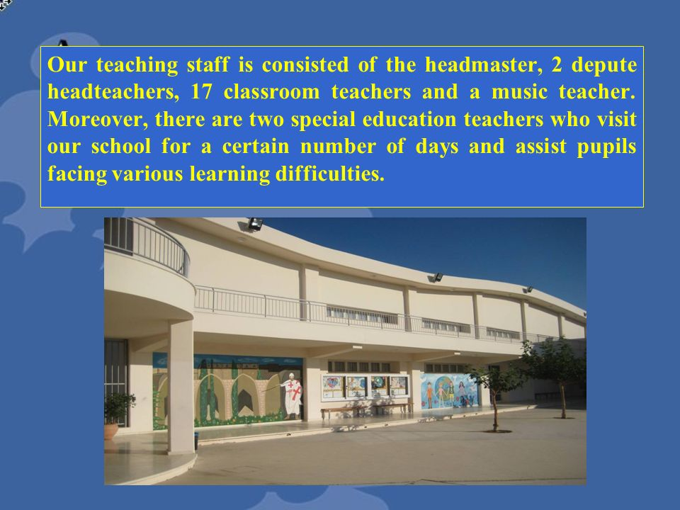 Our teaching staff is consisted of the headmaster, 2 depute headteachers, 17 classroom teachers and a music teacher.