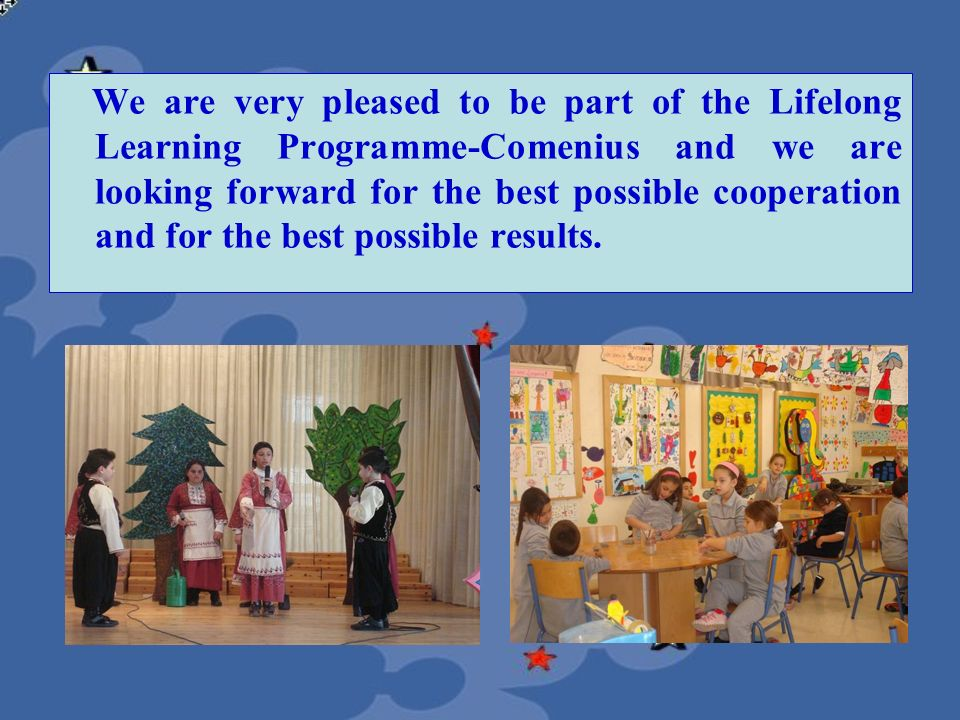 We are very pleased to be part of the Lifelong Learning Programme-Comenius and we are looking forward for the best possible cooperation and for the best possible results.