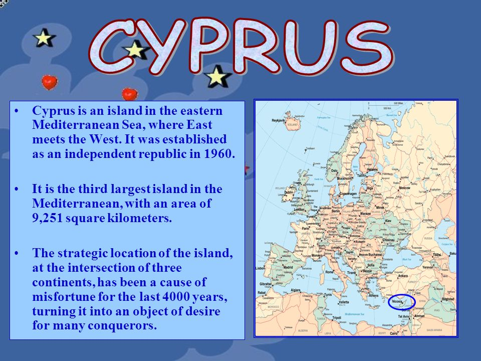 CYPRUS Cyprus is an island in the eastern Mediterranean Sea, where East meets the West. It was established as an independent republic in 1960.