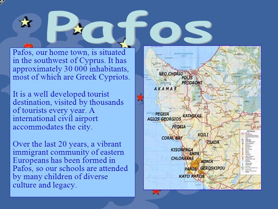 Pafos Pafos, our home town, is situated in the southwest of Cyprus. It has approximately 30 000 inhabitants, most of which are Greek Cypriots.