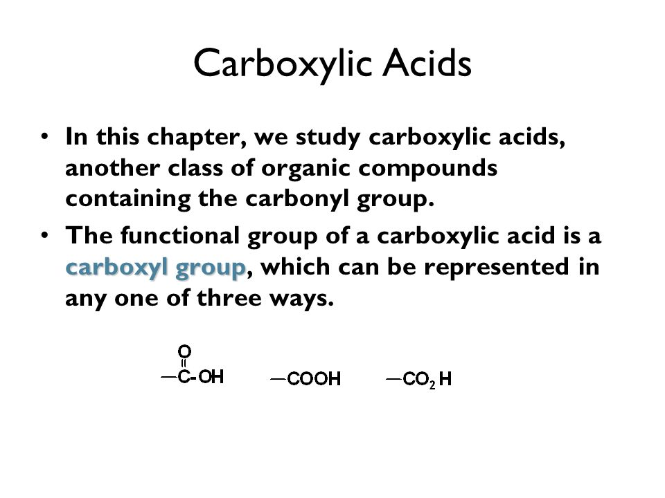 Carboxylic Acids In this chapter, we study carboxylic acids, another class of organic compounds containing the carbonyl group.