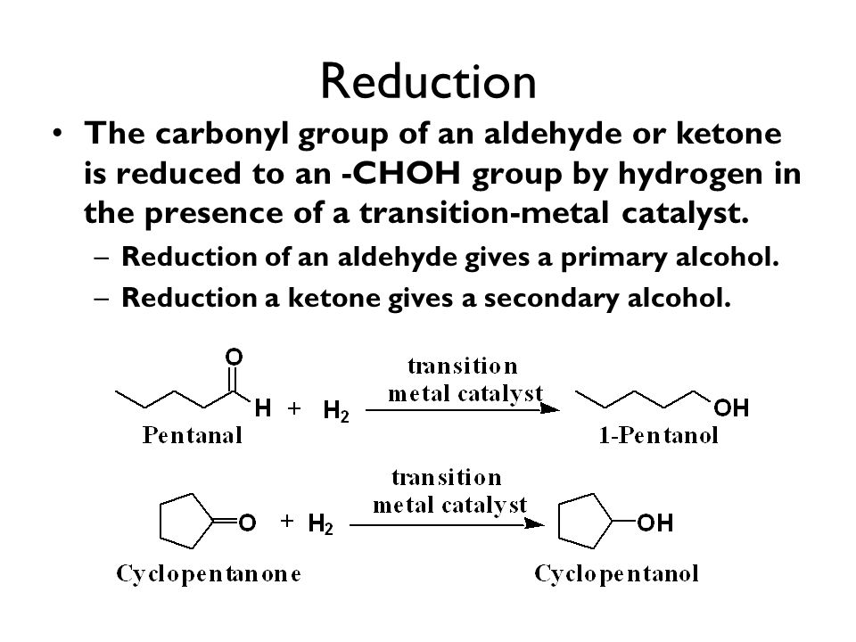 Reduction The carbonyl group of an aldehyde or ketone is reduced to an -CHOH group by hydrogen in the presence of a transition-metal catalyst.