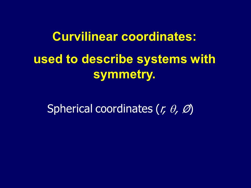 Curvilinear coordinates: used to describe systems with symmetry.