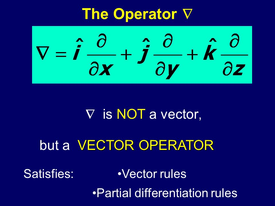 The Operator   is NOT a vector, but a VECTOR OPERATOR Satisfies:
