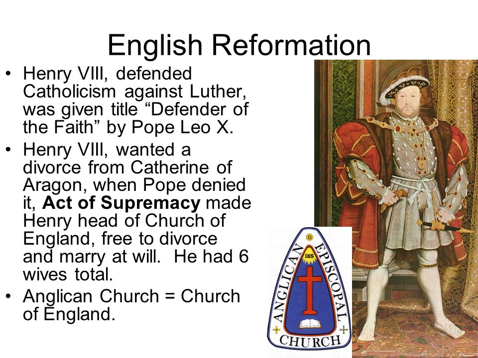 English Reformation Henry VIII, defended Catholicism against Luther, was given title Defender of the Faith by Pope Leo X.