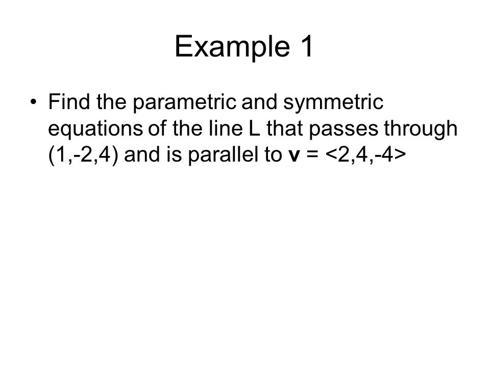 Example 1 Find the parametric and symmetric equations of the line L that passes through (1,-2,4) and is parallel to v = <2,4,-4>