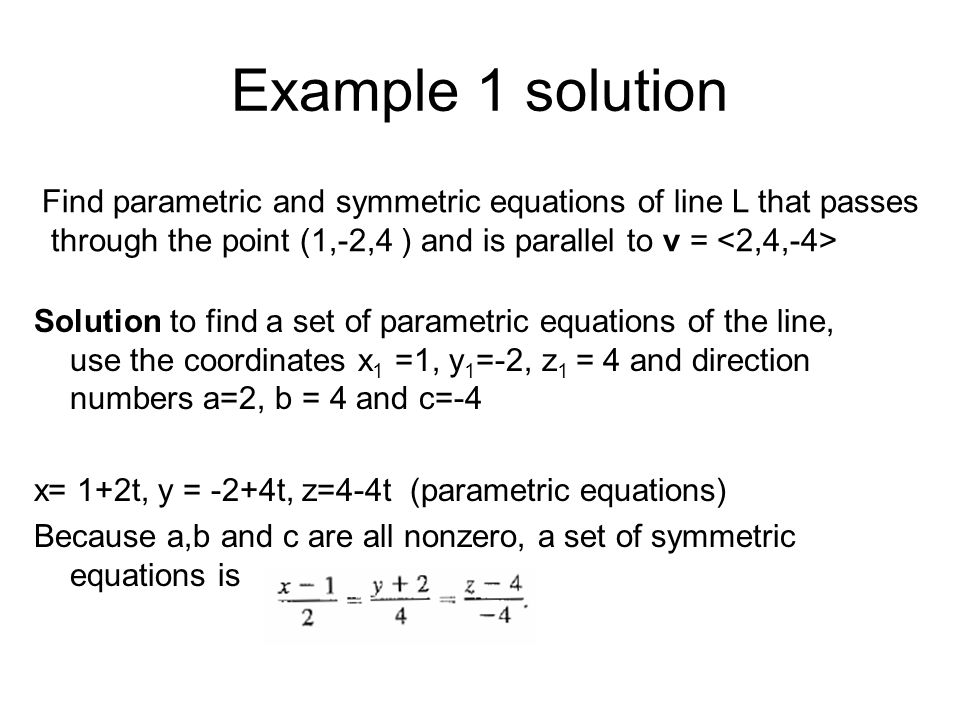 Example 1 solution Find parametric and symmetric equations of line L that passes. through the point (1,-2,4 ) and is parallel to v = <2,4,-4>