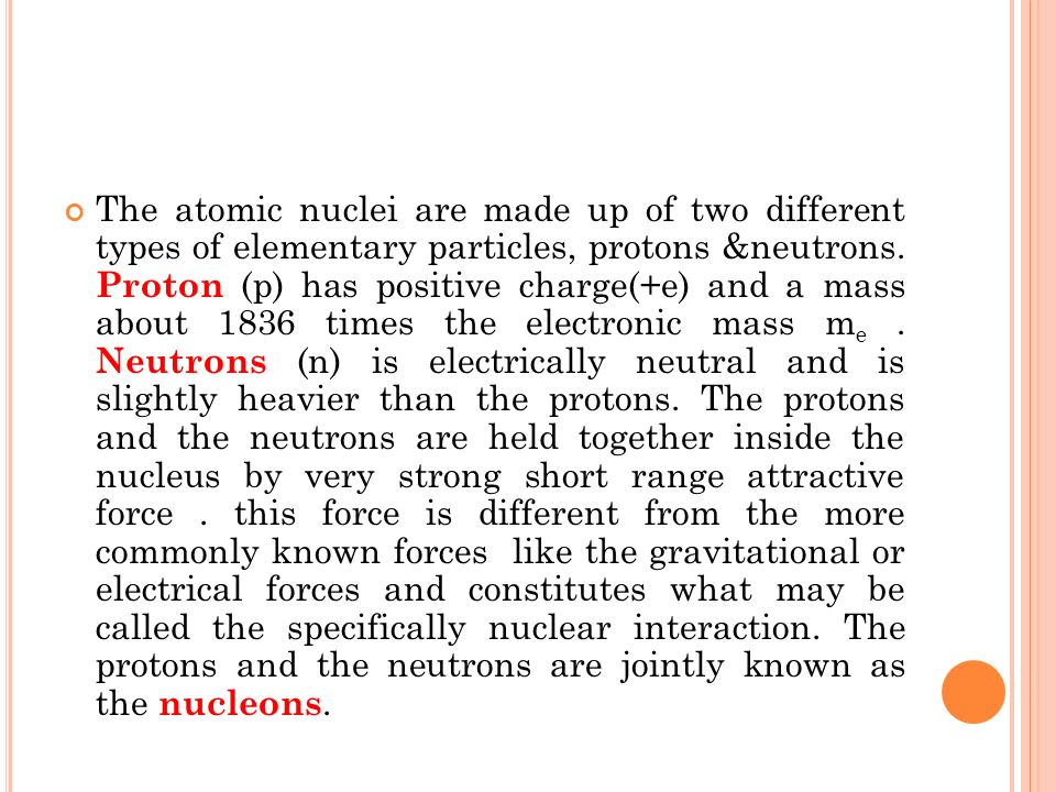 The atomic nuclei are made up of two different types of elementary particles, protons &neutrons.