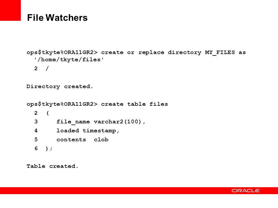 File Watchers ops$tkyte%ORA11GR2> create or replace directory MY_FILES as /home/tkyte/files 2 /