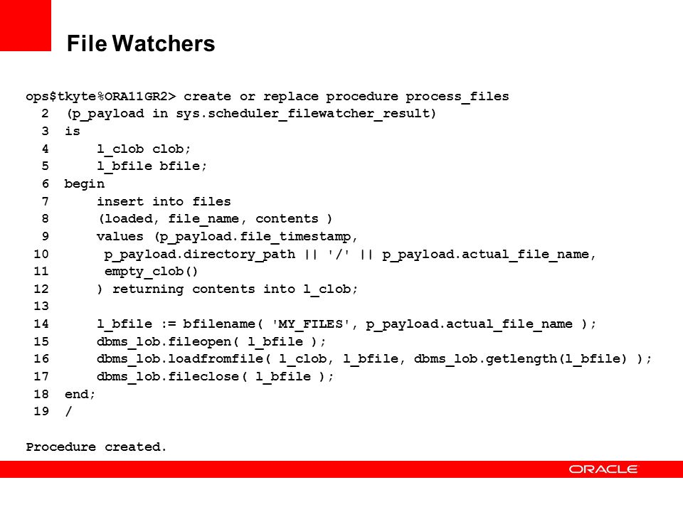 File Watchers ops$tkyte%ORA11GR2> create or replace procedure process_files. 2 (p_payload in sys.scheduler_filewatcher_result)