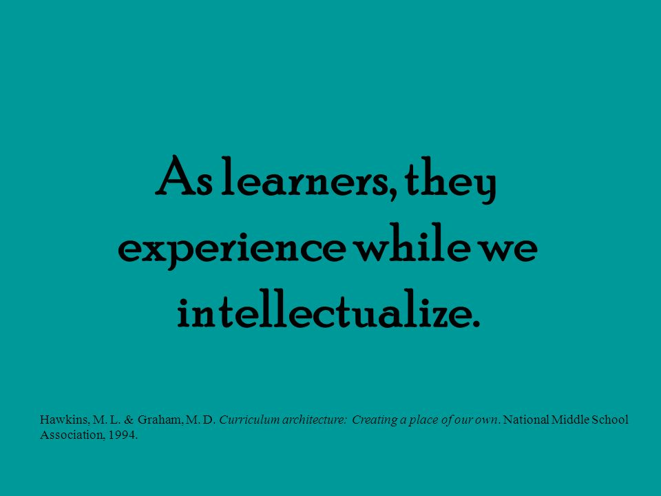 As learners, they experience while we intellectualize.