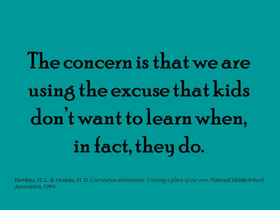 The concern is that we are using the excuse that kids don't want to learn when, in fact, they do.