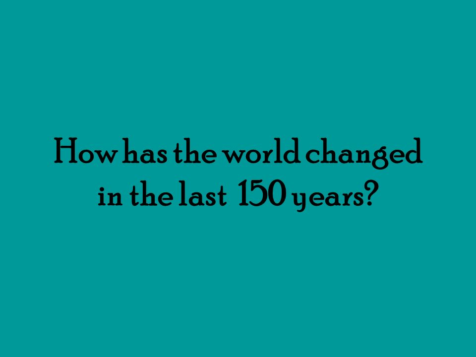 How has the world changed in the last 150 years