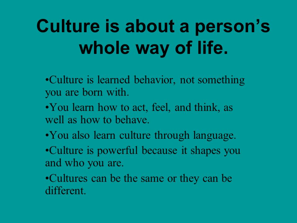 Culture is about a person's whole way of life.