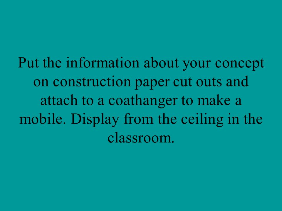 Put the information about your concept on construction paper cut outs and attach to a coathanger to make a mobile.
