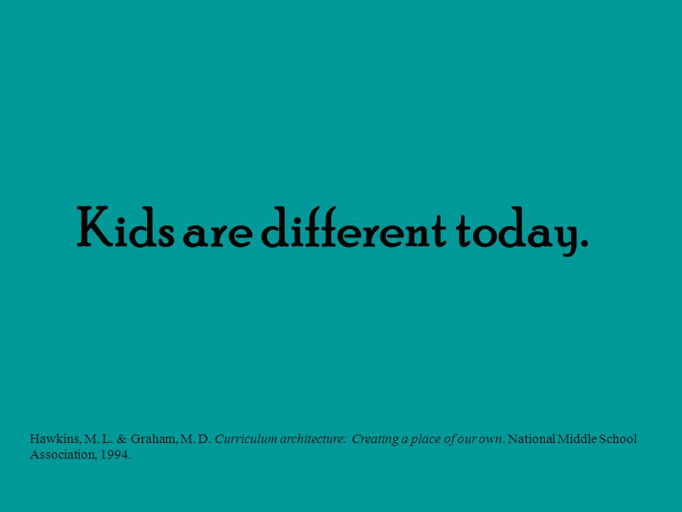 Kids are different today.