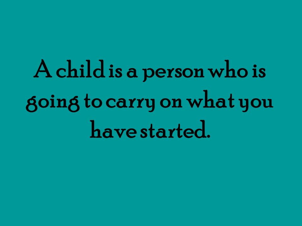 A child is a person who is going to carry on what you have started.