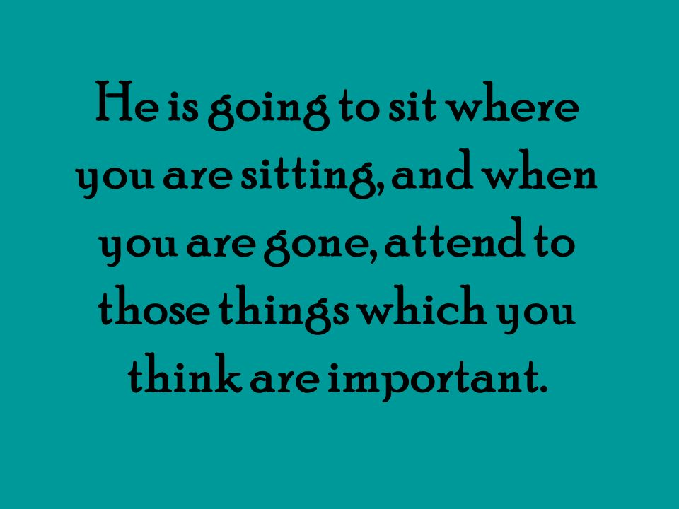He is going to sit where you are sitting, and when you are gone, attend to those things which you think are important.