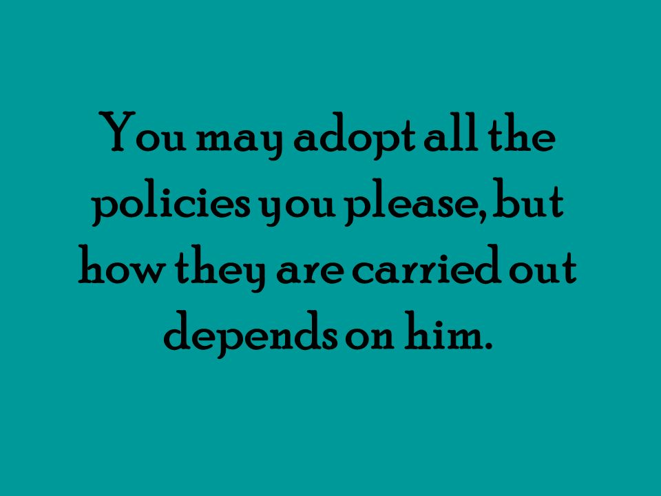 You may adopt all the policies you please, but how they are carried out depends on him.