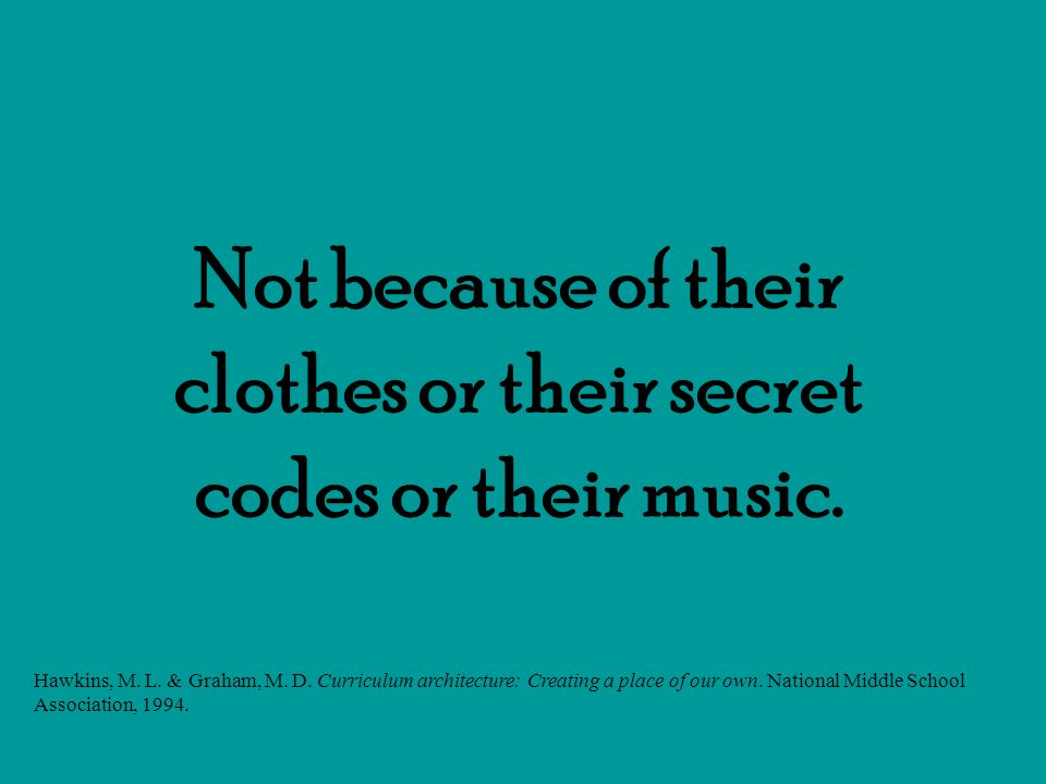 Not because of their clothes or their secret codes or their music.