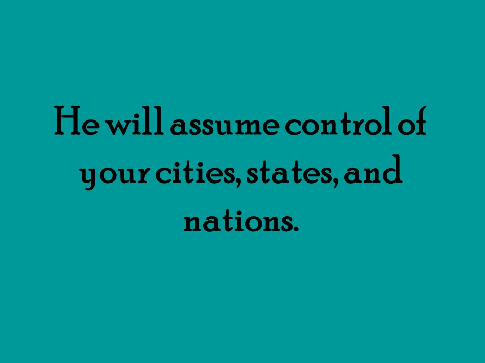 He will assume control of your cities, states, and nations.