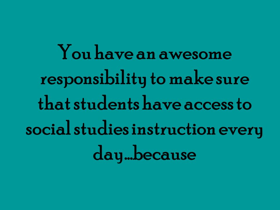 You have an awesome responsibility to make sure that students have access to social studies instruction every day…because