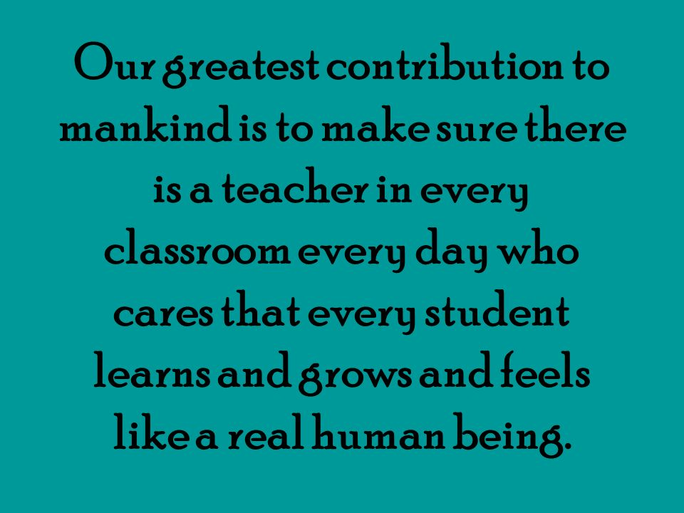 Our greatest contribution to mankind is to make sure there is a teacher in every classroom every day who cares that every student learns and grows and feels like a real human being.