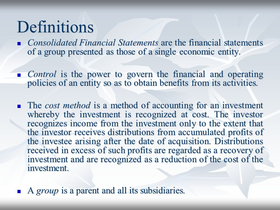 Definitions Consolidated Financial Statements are the financial statements of a group presented as those of a single economic entity.