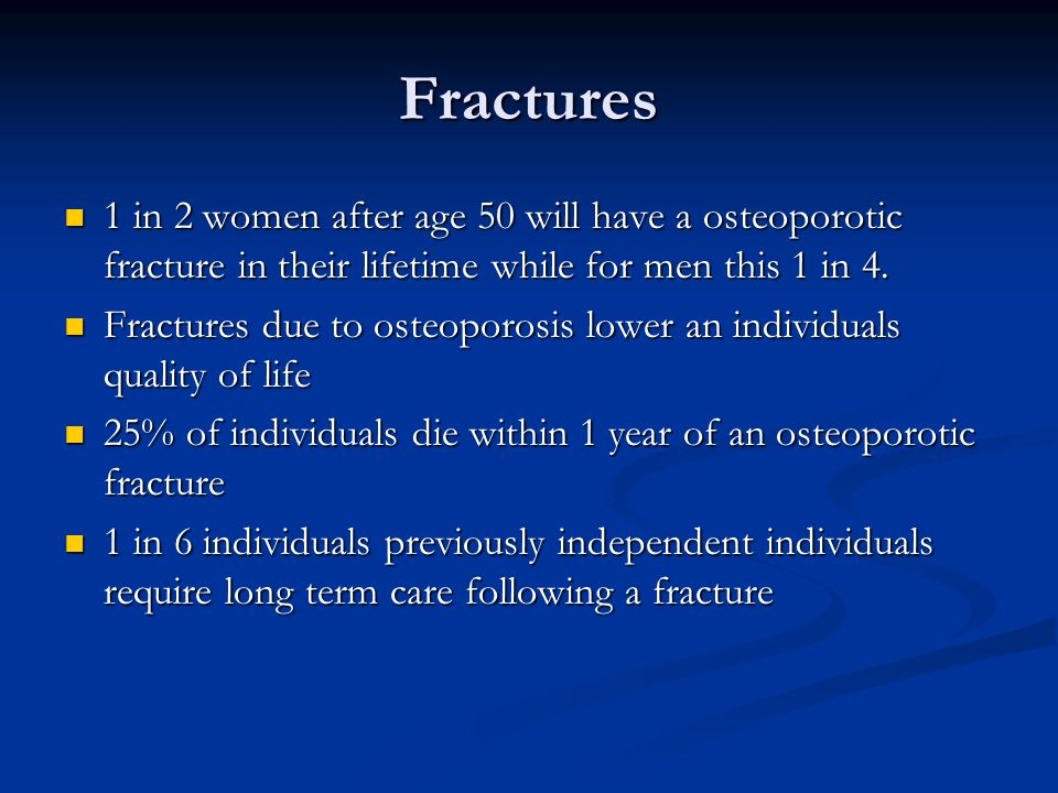Fractures1 in 2 women after age 50 will have a osteoporotic fracture in their lifetime while for men this 1 in 4.