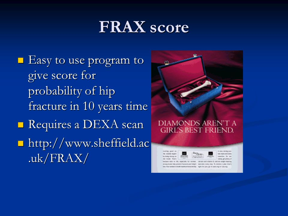FRAX scoreEasy to use program to give score for probability of hip fracture in 10 years time. Requires a DEXA scan.