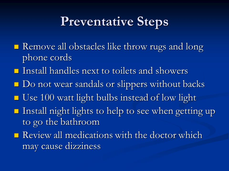 Preventative StepsRemove all obstacles like throw rugs and long phone cords. Install handles next to toilets and showers.