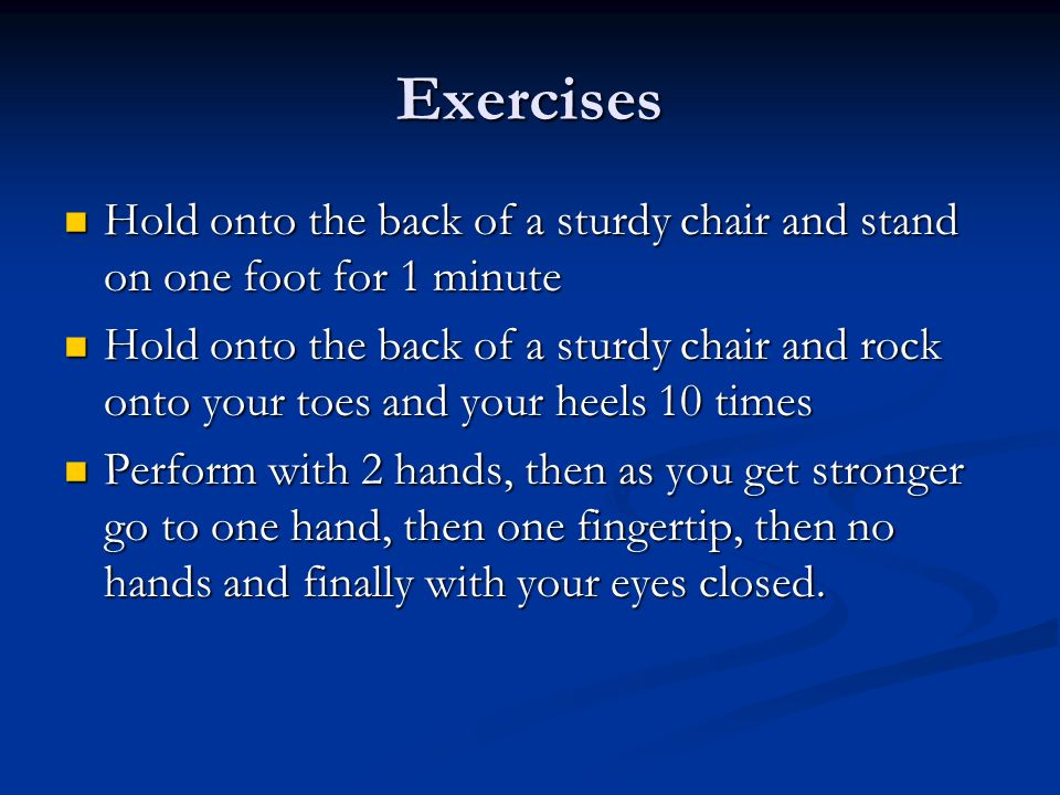 Exercises Hold onto the back of a sturdy chair and stand on one foot for 1 minute.
