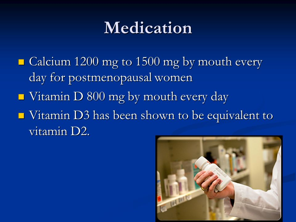 MedicationCalcium 1200 mg to 1500 mg by mouth every day for postmenopausal women. Vitamin D 800 mg by mouth every day.
