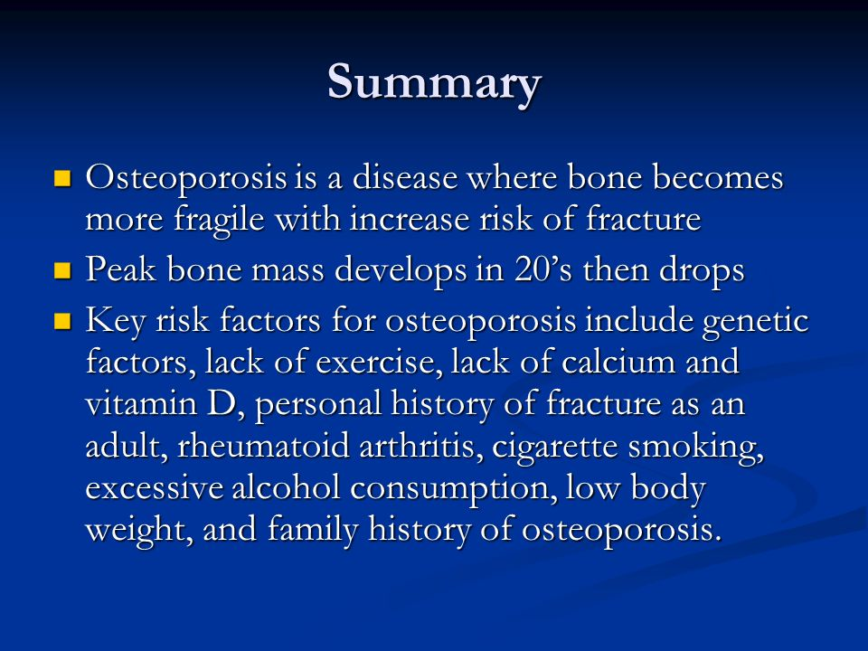 Summary Osteoporosis is a disease where bone becomes more fragile with increase risk of fracture. Peak bone mass develops in 20's then drops.