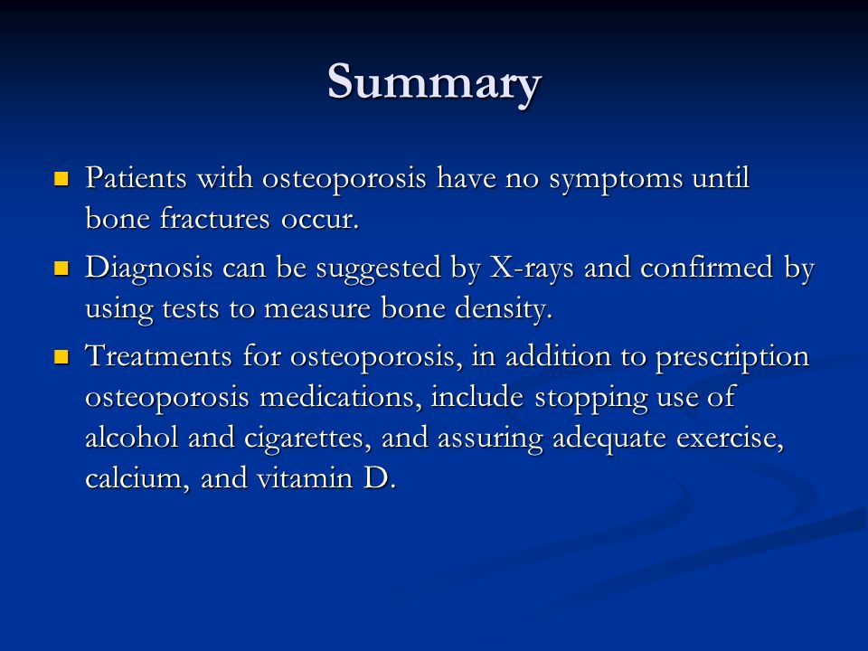 Summary Patients with osteoporosis have no symptoms until bone fractures occur.
