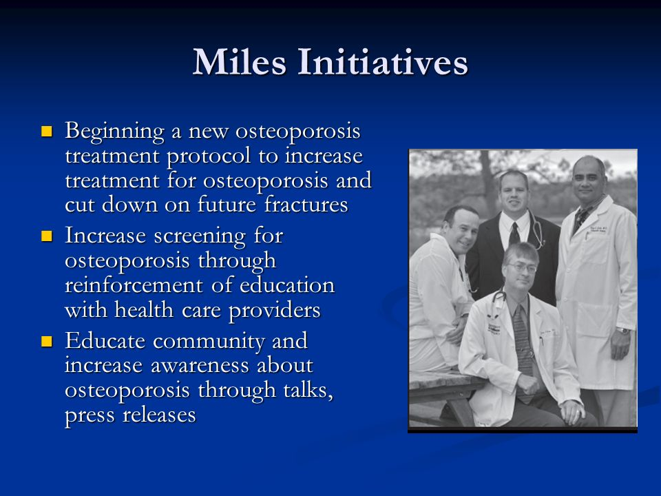 Miles Initiatives Beginning a new osteoporosis treatment protocol to increase treatment for osteoporosis and cut down on future fractures.