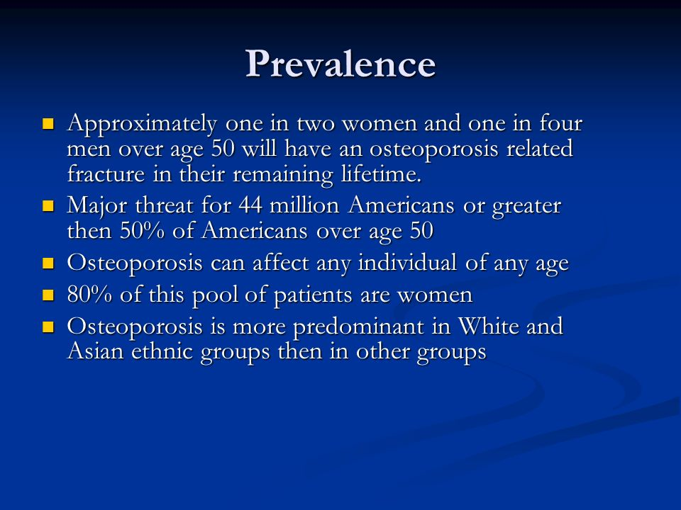 PrevalenceApproximately one in two women and one in four men over age 50 will have an osteoporosis related fracture in their remaining lifetime.