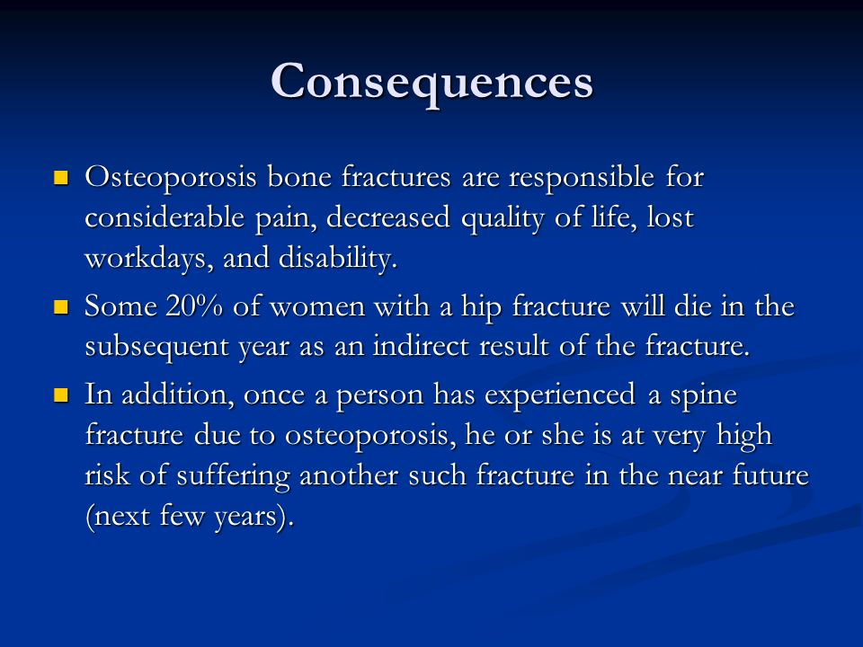 Consequences Osteoporosis bone fractures are responsible for considerable pain, decreased quality of life, lost workdays, and disability.