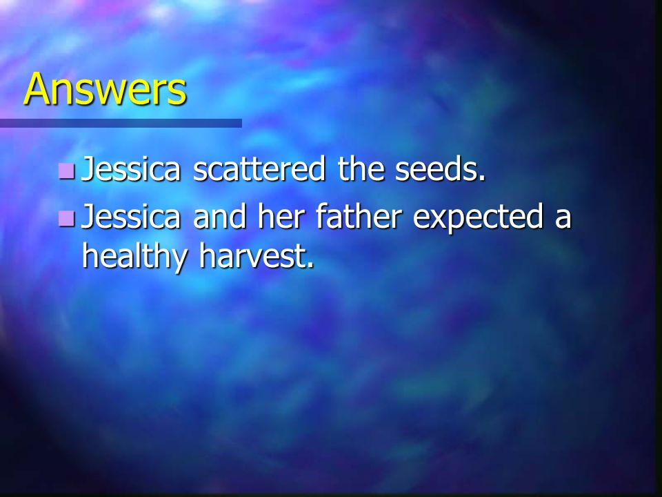 Answers Jessica scattered the seeds.