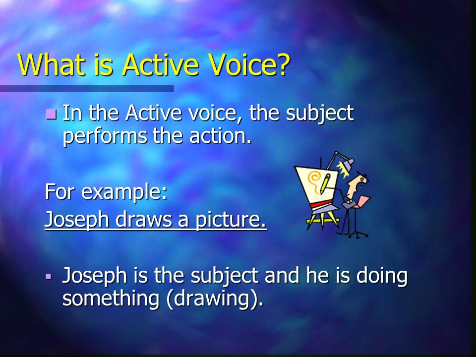 What is Active Voice In the Active voice, the subject performs the action. For example: Joseph draws a picture.