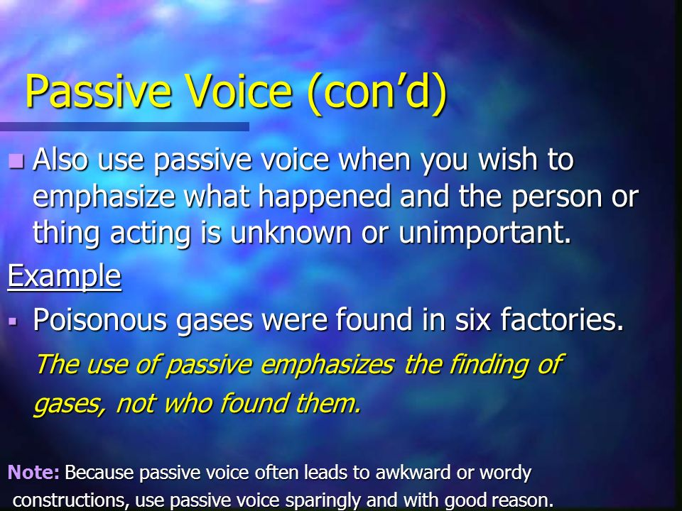 Passive Voice (con'd) Also use passive voice when you wish to emphasize what happened and the person or thing acting is unknown or unimportant.