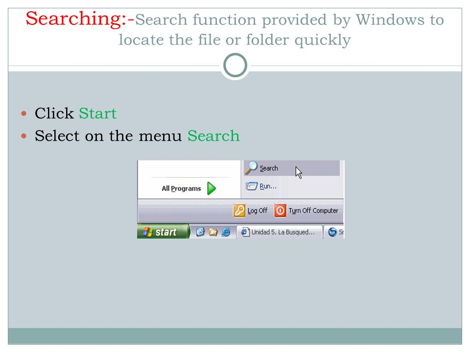 Searching:-Search function provided by Windows to locate the file or folder quickly