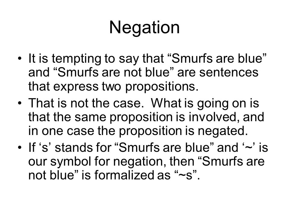 Negation It is tempting to say that Smurfs are blue and Smurfs are not blue are sentences that express two propositions.