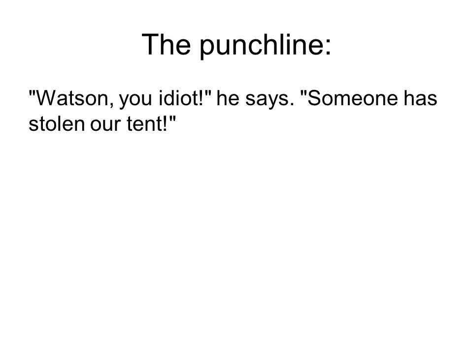 The punchline: Watson, you idiot! he says. Someone has stolen our tent!